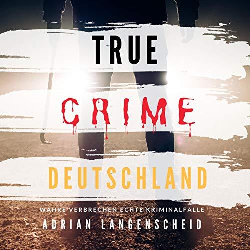 Hörbuch True Crime Deutschland – Wahre Verbrechen, Echte Kriminalfälle Cover